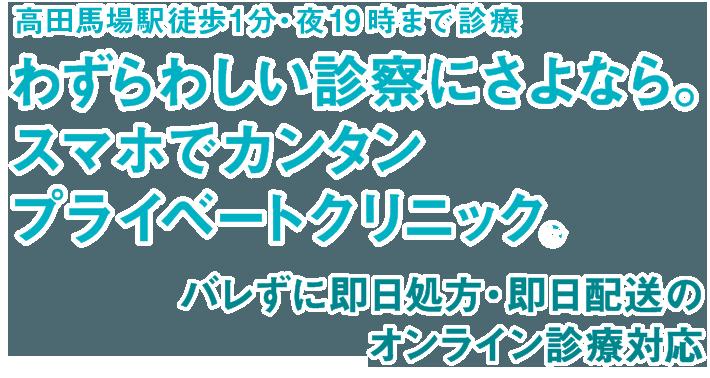 高田馬場駅徒歩1分・夜20時まで診療わずらわしい診察にさよなら。スマホでカンタンプライベートクリニック。バレずに即日処方・即日配送のオンライン診療対応